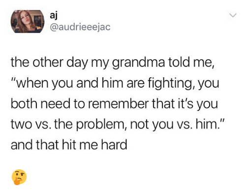 """Grandma, Memes, and 🤖: aj  @audrieeejac  the other day my grandma told me,  """"when you and him are fighting, you  both need to remember that it's you  two vs. the problem, not you vs. him.""""  and that hit me hard 🤔"""