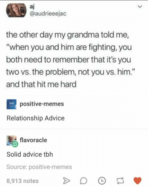 """Advice, Grandma, and Memes: aj  @audrieeejac  the other day my grandma told me,  """"when you and him are fighting, you  both need to remember that it's you  two vs. the problem, not you vs. him.""""  and that hit me hard  positive-memes  Relationship Advice  flavoracle  Solid advice tbh  Source: positive-memes  8,913 notes"""