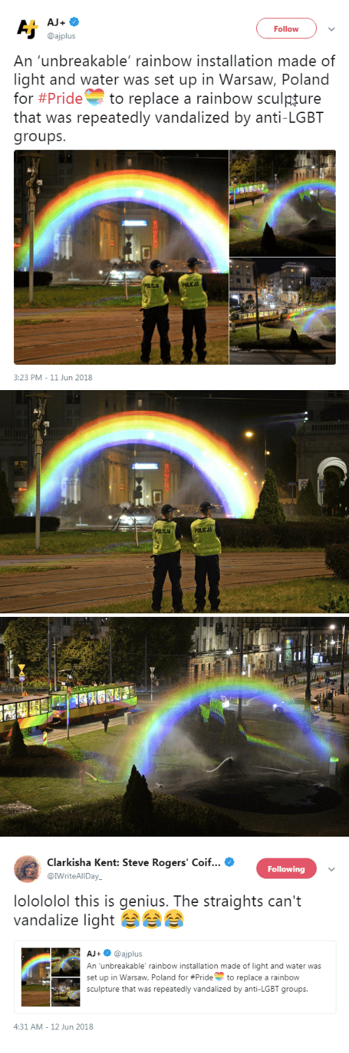Anti Lgbt: AJ+  Follow  @ajplus  An 'unbreakable' rainbow installation made of  light and water was set up in Warsaw, Poland  for #Pride to replace a rainbow sculpture  that was repeatedly vandalized by anti-LGBT  groups  POLICJA  3:23 PM-11 Jun 2018   POLICJA   Clarkisha Kent: Steve Rogers' Coif  @IWriteAlIDay  Following  lolololol this is genius. The straights can't  vandalize light  AJ+@ajplus  An unbreakable' rainbow installation made of light and water was  set up in Warsaw, Poland for #Prideto replace a rainbow  sculpture that was repeatedly vandalized by anti-LGBT groups  -  4:31 AM-12 Jun 2018