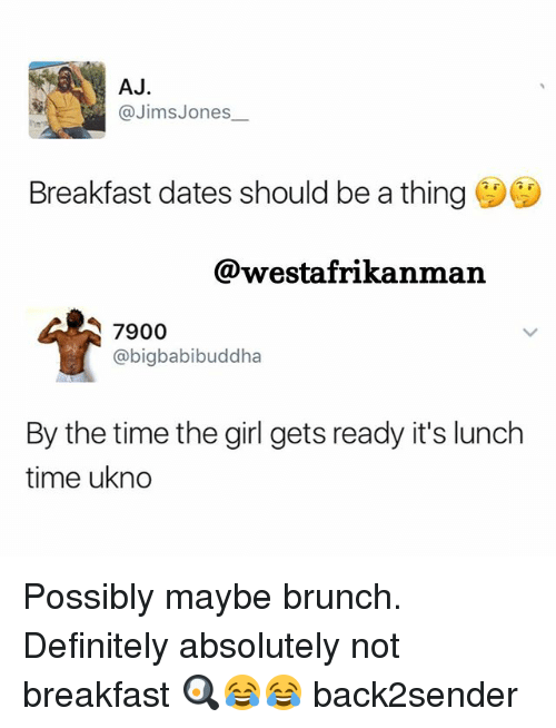 ajs: AJ  @Jims Jones  Breakfast dates should be a thing  @westafrikanman  7900  @bigbabibuddha  By the time the girl gets ready it's lunch  time ukno Possibly maybe brunch. Definitely absolutely not breakfast 🍳😂😂 back2sender