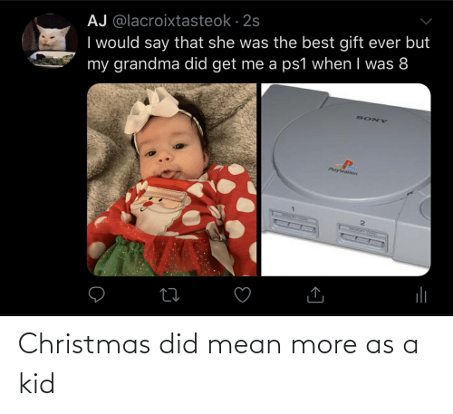 sony playstation: AJ @lacroixtasteok · 2s  I would say that she was the best gift ever but  my grandma did get me a ps1 when I was 8  SONY  PlayStation Christmas did mean more as a kid