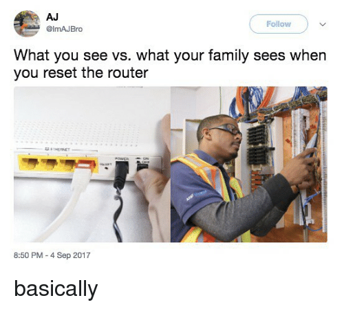 Reseted: AJ  @lmAJBro  Follow  What you see vs. what your family sees when  you reset the router  8:50 PM -4 Sep 2017 basically