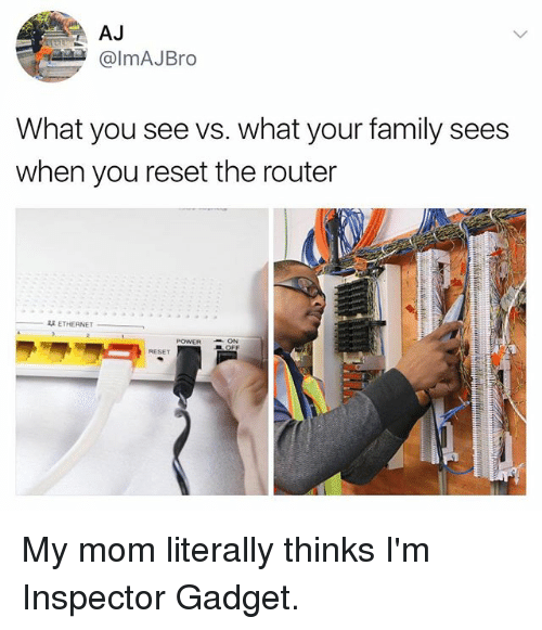 Inspector Gadget: AJ  @lmAJBro  What you see vs. what your family sees  when you reset the router  双ETHERNET  POWERON  RESET My mom literally thinks I'm Inspector Gadget.