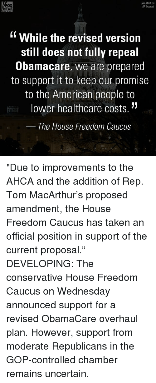 "ajs: AJ Mast via  FOX  AP Images)  NEWS  While the revised version  still does not fully repeal  Obamacare, we are prepared  to support it to keep our promise  to the American people to  lower healthcare costs.  The House Freedom Caucus ""Due to improvements to the AHCA and the addition of Rep. Tom MacArthur's proposed amendment, the House Freedom Caucus has taken an official position in support of the current proposal."" DEVELOPING: The conservative House Freedom Caucus on Wednesday announced support for a revised ObamaCare overhaul plan. However, support from moderate Republicans in the GOP-controlled chamber remains uncertain."