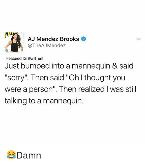 "ajs: AJ Mendez Brooks  The AJMendez  Featured IG @will ent  Just bumped into a mannequin & said  ""sorry"" Then said ""Ohlthought you  were a person"". Then realized Iwas still  talking to a mannequin. 😂Damn"