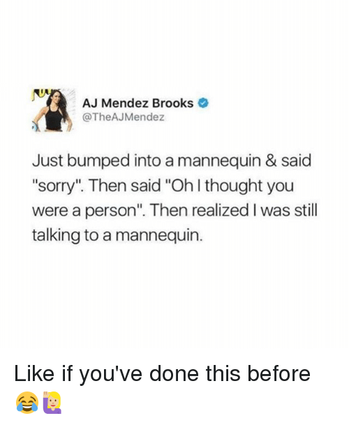 "ajs: AJ Mendez Brooks  @TheAJ Mendez  Just bumped into a mannequin & said  ""sorry"" Then said ""Oh thought you  were a person"". Then realized l was still  talking to a mannequin. Like if you've done this before 😂🙋🏼"
