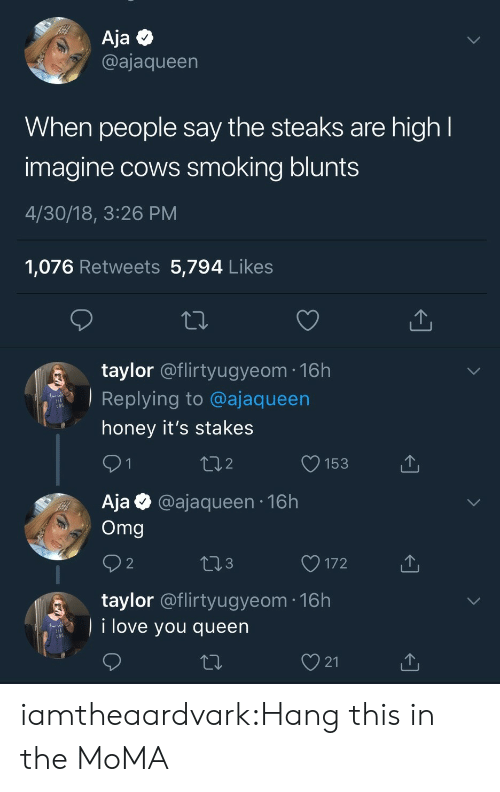 "blunts: Aja Q  @ajaqueen  When people say the steaks are high  imagine cows smoking blunts  4/30/18, 3:26 PM  1,076 Retweets 5,794 Like:s  taylor @flirtyugyeom-16h  Replying to @ajaqueen  "" honey it's stakes  2  O153  Aja @ajaqueen 16h  Omg  3  O172  taylor @flirtyugyeom 16h  i love you queen  21 iamtheaardvark:Hang this in the MoMA"