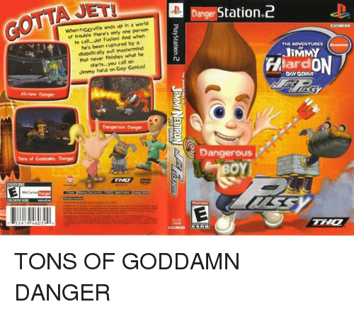 Genius, Jets, and World: AJAL  When nIGGrville ends up in a world  of trouble there's only one person  to call... Jet Fusion! And when  been ruptured by a  diabolically evil mastermind  that never finishes what he  starts you  call on  Jimmy hard on Goy Genius!  All-new Danger  Dangerous Danger  Tons of  GoddaMno Danger  EVERYONE  52919 4603  anger Station 2  THE ADVENTURES  JIMMY  ON  Hard  GOY GENIUS TONS OF GODDAMN DANGER