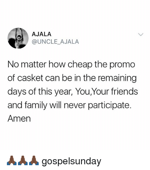 Family, Friends, and Memes: AJALA  @UNCLE AJALA  No matter how cheap the promo  of casket can be in the remaining  days of this year, You,Your friends  and family will never participate.  Amen 🙏🏿🙏🏿🙏🏿 gospelsunday