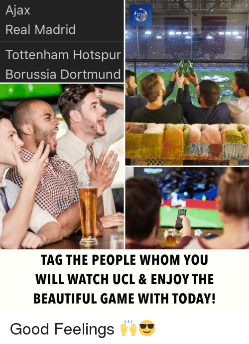 ucl: Ajax  Real Madrid  FM  Tottenham Hotspur  Borussia Dortmund  TAG THE PEOPLE WHOM YOU  WILL WATCH UCL & ENJOY THE  BEAUTIFUL GAME WITH TODAY! Good Feelings 🙌😎