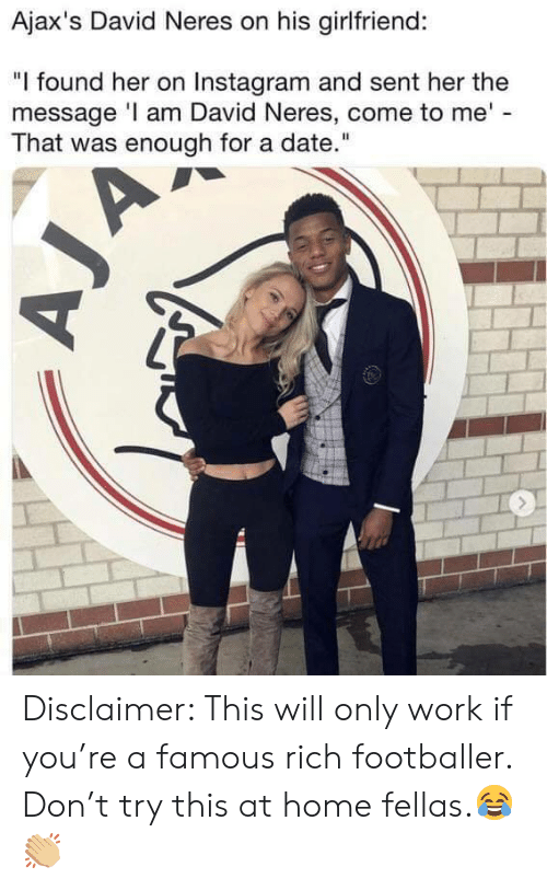 """footballer: Ajax's David Neres on his girlfriend:  """"I found her on Instagram and sent her the  message I am David Neres, come to me'  That was enough for a date."""" Disclaimer: This will only work if you're a famous rich footballer. Don't try this at home fellas.😂👏🏼"""