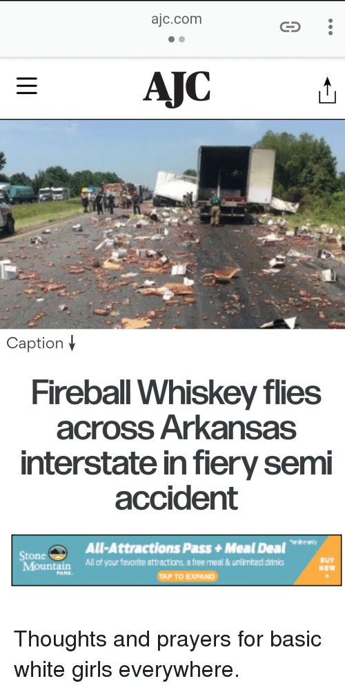 fireball whiskey: ajc.com  AJCt  Caption  Fireball Whiskey flies  across Arkansas  interstate in fiery semi  accident  All-Attractions Pass +Meal Deal  Stone  Mountain  All of your favorite attractions, a free meal& ul  imited drinks  NOW  PARE-  TAP TO EXPAND