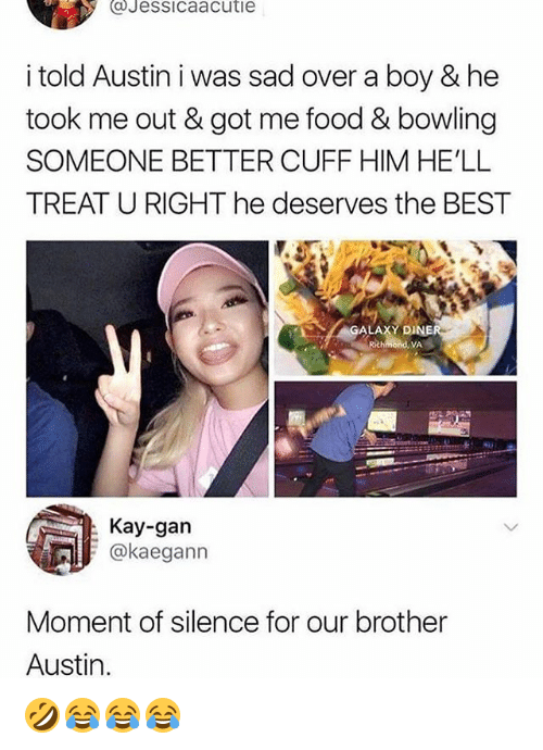 Food, Best, and Bowling: aJessicaacutie  i told Austin i was sad over a boy & he  took me out & got me food & bowling  SOMEONE BETTER CUFF HIM HE'LL  TREAT U RIGHT he deserves the BEST  ALAXY  DINE  Richmond, VA  Kay-gan  @kaeganın  Moment of silence for our brother  Austin. 🤣😂😂😂