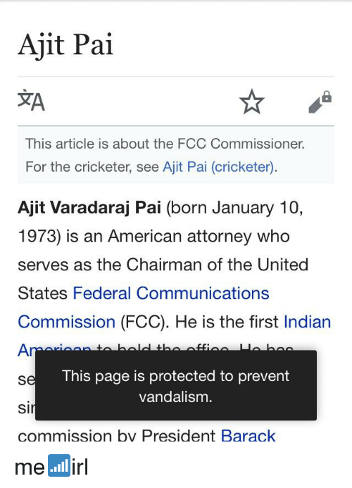 American, United, and Indian: Ajit Pai  XA  This article is about the FCC Commissioner.  For the cricketer, see Ajit Pai (cricketer)  Ajit Varadaraj Pai (born January 10,  1973) is an American attorney who  serves as the Chairman of the United  States Federal Communications  Commission (FCC). He is the first Indian  This page is protected to prevent  vandalism.  si  commission by President Barack
