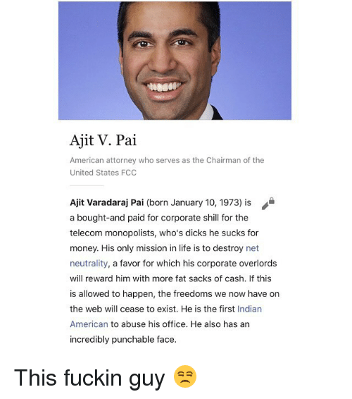 Dicks, Funny, and Life: Ajit V. Pai  American attorney who serves as the Chairman of the  United States FCO  Ajit Varadaraj Pai (born January 10, 1973) is  a bought-and paid for corporate shill for the  telecom monopolists, who's dicks he sucks for  money. His only mission in life is to destroy net  neutrality, a favor for which his corporate overlords  will reward him with more fat sacks of cash. If this  is allowed to happen, the freedoms we now have on  the web will cease to exist. He is the first Indian  American to abuse his office. He also has an  incredibly punchable face. This fuckin guy 😒