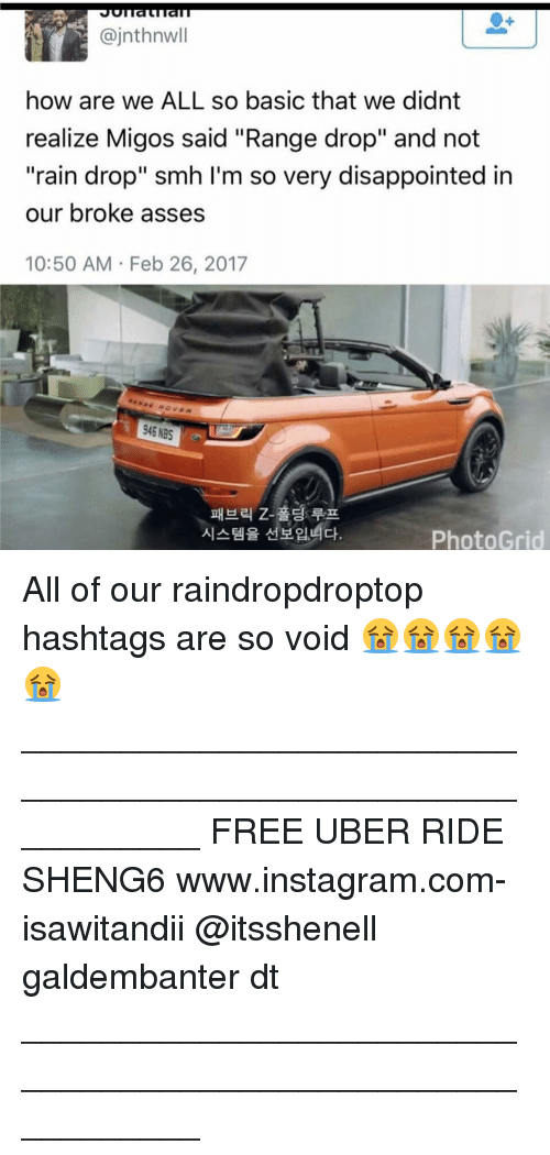 """rain drops: ajnthnwll  how are we ALL so basic that we didnt  realize Migos said """"Range drop"""" and not  """"rain drop"""" smh I'm so very disappointed in  our broke asses  10:50 AM Feb 26, 2017  946 NBS  Photo Grid All of our raindropdroptop hashtags are so void 😭😭😭😭😭 ___________________________________________________________ FREE UBER RIDE SHENG6 www.instagram.com-isawitandii @itsshenell galdembanter dt ___________________________________________________________"""