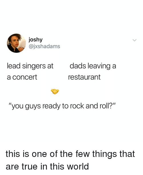 "Rock and Roll: ajoshy  @jxshadams  lead singers at  a concert  dads leaving a  restaurant  ""you guys ready to rock and roll?"" this is one of the few things that are true in this world"