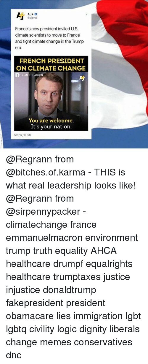 Lgbt, Logic, and Memes: @ajplus  France's new president invited U.S.  climate scientists to move to France  and fight climate change in the Trump  era  FRENCH PRESIDENT  ON CLIMATE CHANGE  EL MACRON  You are welcome.  It's your nation.  5/8/17, 19:50 @Regrann from @bitches.of.karma - THIS is what real leadership looks like! @Regrann from @sirpennypacker - climatechange france emmanuelmacron environment trump truth equality AHCA healthcare drumpf equalrights healthcare trumptaxes justice injustice donaldtrump fakepresident president obamacare lies immigration lgbt lgbtq civility logic dignity liberals change memes conservatives dnc