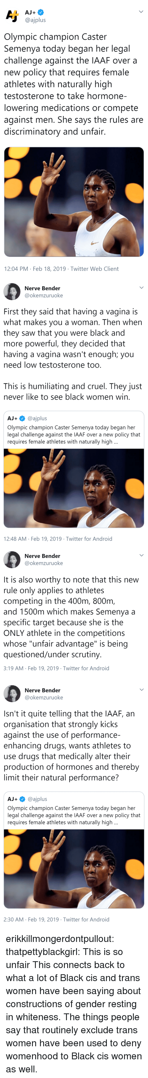 "female athletes: @ajplus  Olympic champion Caster  Semenya today began her legal  challenge against the IAAF over a  new policy that requires female  athletes with naturally high  testosterone to take hormone-  lowering medications or compete  against men. She says the rules are  discriminatory and unfair  12:04 PM Feb 18, 2019 Twitter Web Client   Nerve Bender  @okemzuruoke  First they said that having a vagina is  what makes you a woman. Then when  they saw that you were black and  more powerful, they decided that  having a vagina wasn't enough; you  need low testosterone too  This is humiliating and cruel. They just  never like to see black women win  AJ+@ajplus  Olympic champion Caster Semenya today began her  legal challenge against the IAAF over a new policy that  requires female athletes with naturally high  12:48 AM Feb 19, 2019 Twitter for Android   Nerve Bender  @okemzuruoke  It is also worthy to note that this new  rule only applies to athletes  competing in the 400m, 800nm  and 1500m which makes Semenya a  specific target because she is the  ONLY athlete in the competitions  whose ""unfair advantage"" is being  questioned/under scrutiny  3:19 AM Feb 19, 2019 Twitter for Android   Nerve Bender  @okemzuruoke  Isn't it quite telling that the IAAF, an  organisation that strongly kicks  against the use of performance-  enhancing drugs, wants athletes to  use drugs that medically alter their  production of hormones and thereby  limit their natural performance?  AJ+@ajplus  Olympic champion Caster Semenya today began her  legal challenge against the IAAF over a new policy that  requires female athletes with naturally high  2:30 AM Feb 19, 2019 Twitter for Android erikkillmongerdontpullout: thatpettyblackgirl:  This is so unfair    This connects back to what a lot of Black cis and trans women have been saying about constructions of gender resting in whiteness. The things people say that routinely exclude trans women have been used to deny womenhood to Black cis women as well."