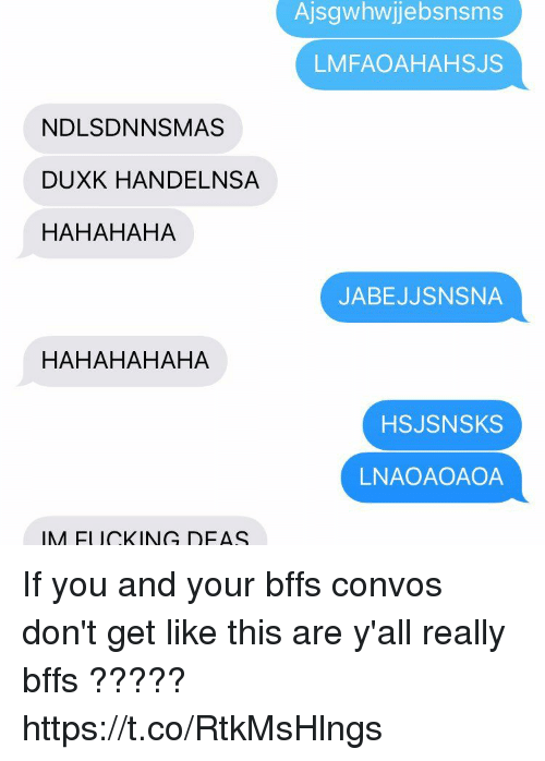 Funny, You, and This: Ajsgwhwjebsnsms  LMFAOAHAHSJS  NDLSDNNSMAS  DUXK HANDELNSA  HAHAHAHA  JABEJJSNSNA  HAHAHAHAHA  HSJSNSKS  LNAOAOAOA  IM ELICKING DEAS If you and your bffs convos don't get like this are y'all really bffs ????? https://t.co/RtkMsHlngs