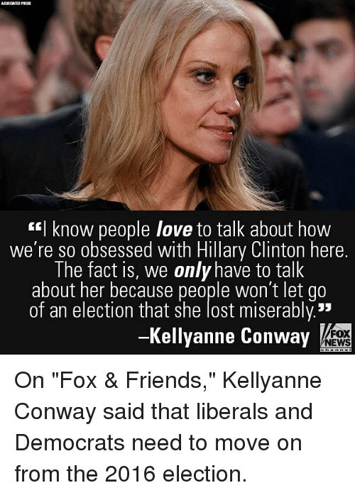 "Kellyanne: AJSOCATED PI  I know people love to talk about how  we're so obsessed with Hillary Clinton here.  The fact is, we only have to talk  about her because people won't let go  of an election that she lost miserably.""  -Kellyanne Conway  FOX  NEWS On ""Fox & Friends,"" Kellyanne Conway said that liberals and Democrats need to move on from the 2016 election."