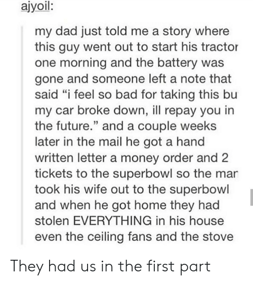 """Superbowl: ajyoil:  my dad just told me a story where  this guy went out to start his tractor  one morning and the battery was  gone and someone left a note that  said """"i feel so bad for taking this bu  my car broke down, ill repay you in  the future."""" and a couple weeks  later in the mail he got a hand  written letter a money order and  tickets to the superbowl so the mar  took his wife out to the superbowl  and when he got home they had  stolen EVERYTHING in his house  even the ceiling fans and the stove They had us in the first part"""