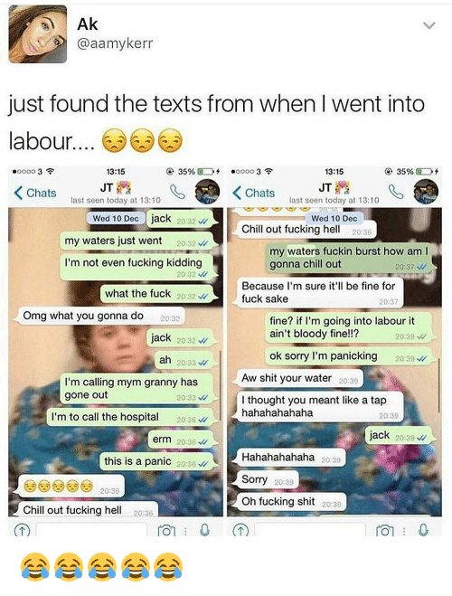 Fucking Kids: Ak  @aamykerr  just found the texts from when Iwent into  abour  13:15  35%  35%  13:15  JT  JT  K Chats  K Chats  last seen today at 13:10  last seen today at 13:10  Wed 10 Dec  jack  20 32  Wed 10 Dec  Chill out fucking he  20:36  my waters just went  20:32  my waters fuckin burst how am l  I'm not even fucking kidding  gonna chill out  20:37  20 32  Because I'm sure it'll be fine for  what the fuck  20:32  fuck sake  20:37  Omg what you gonna do  fine? if I'm going into labour it  20:32  ain't bloody fine!!?  jack  20232  20:39  ok sorry I'm panicking  20:39  ah  20:33  Aw shit your water 20:39  I'm calling mym granny has  gone out  20:33  I thought you meant like a tap  m to call the hospita  hahahahahaha  20:36  20:39  jack  20:39  erm 20:36  Hahahahahaha  20:39  this is a panic  20:36  Sorry  20:39  20:36  oh fucking shit  20:39  Chill out fucking he  20:36  TOT 0 😂😂😂😂😂