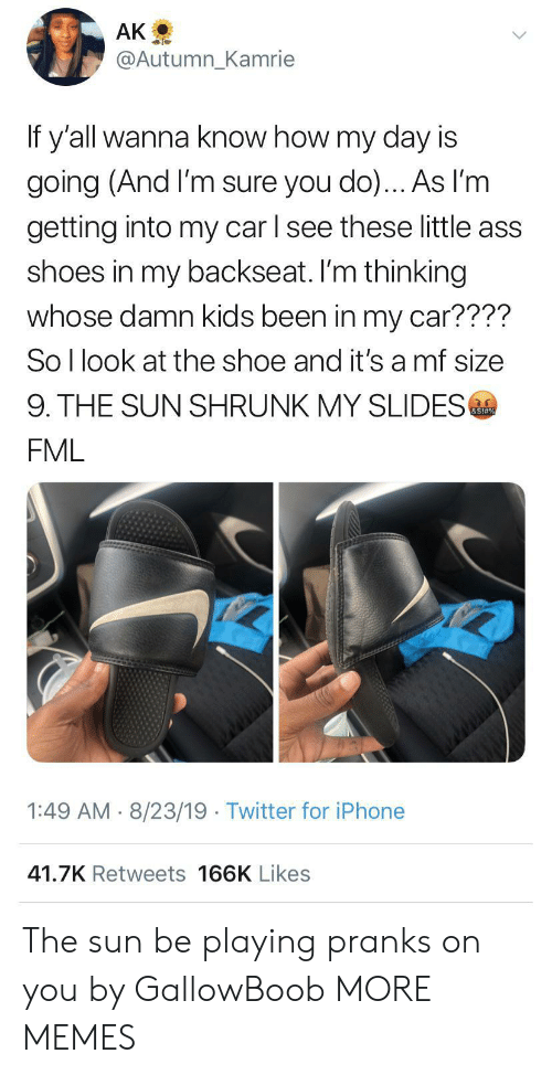 Wanna Know: AK  @Autumn_Kamrie  If y'all wanna know how my day is  going (And I'm sure you do)... As l'm  getting into my car l see these little ass  shoes in my backseat. I'm thinking  whose damn kids been in my car????  So I look at the shoe and it's a mf size  9. THE SUN SHRUNK MY SLIDES  &S!#%  FML  1:49 AM 8/23/19 Twitter for iPhone  41.7K Retweets 166K Likes The sun be playing pranks on you by GallowBoob MORE MEMES
