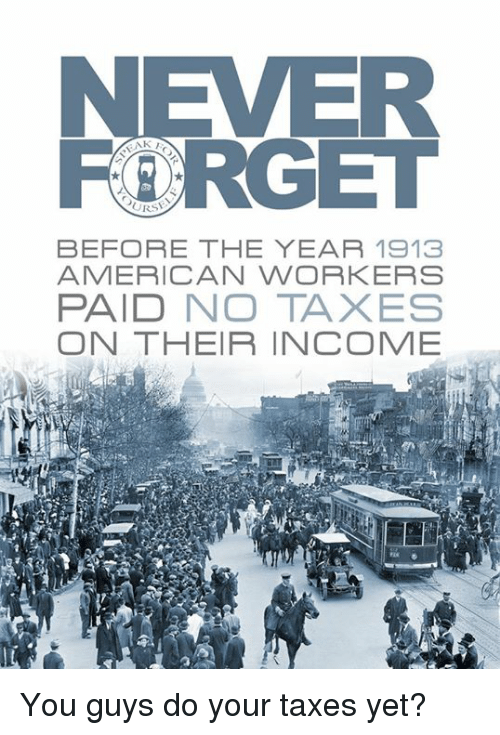 Memes, Taxes, and American: AK  URS  BEFORE THE YEAR 1913  AMERICAN WORKERS  PAID NO TAXES  ON THEIR INCOME You guys do your taxes yet?