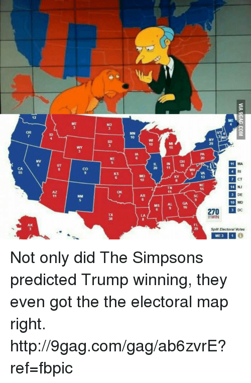 9gag, Dank, and The Simpsons: AK  UT  CO  NM  ND  NE  MN  10  IL IN OH  20 11  TN  AL  MS  5 VA  DE  33 10  270  3 DC  BWIN  Split Electoral Votes  IME 3 Not only did The Simpsons predicted Trump winning, they even got the  the electoral map right.  http://9gag.com/gag/ab6zvrE?ref=fbpic