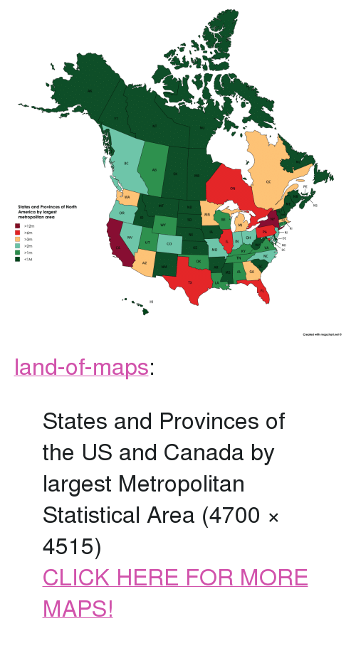 """us-and-canada: AK  YT  NU  NL  BC  AB  MB  QC  PE  ON  NB  WA  ME  NS  ND  States and Provinces of North  America by largest  metropolitan area  OR  MN  WI  NY  MA  SD  MI  WY  12m  >6m  >3m  >2m  PA  NJ  DE  MD  DC  NE  он  NV  L IN  UT  Co  VA  CA  MO  KY  NC  TN  OK  AZ  SC  NM  AR  MS AL  GA  LA  FL  Created with mapchart.net© <p><a href=""""http://land-of-maps.tumblr.com/post/156143943703/states-and-provinces-of-the-us-and-canada-by"""" class=""""tumblr_blog"""">land-of-maps</a>:</p>  <blockquote><p>States and Provinces of the US and Canada by largest Metropolitan Statistical Area (4700 × 4515)<br/><a href=""""http://landofmaps.com/"""">CLICK HERE FOR MORE MAPS!</a></p></blockquote>"""