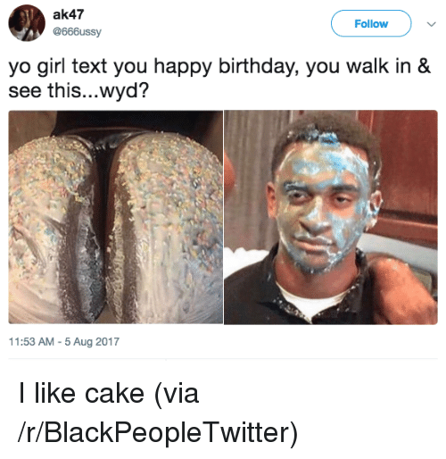 ak47: ak47  @666ussy  Follow  yo girl text you happy birthday, you walk in &  see this...wyd?  1:53 AM-5 Aug 2017 <p>I like cake (via /r/BlackPeopleTwitter)</p>