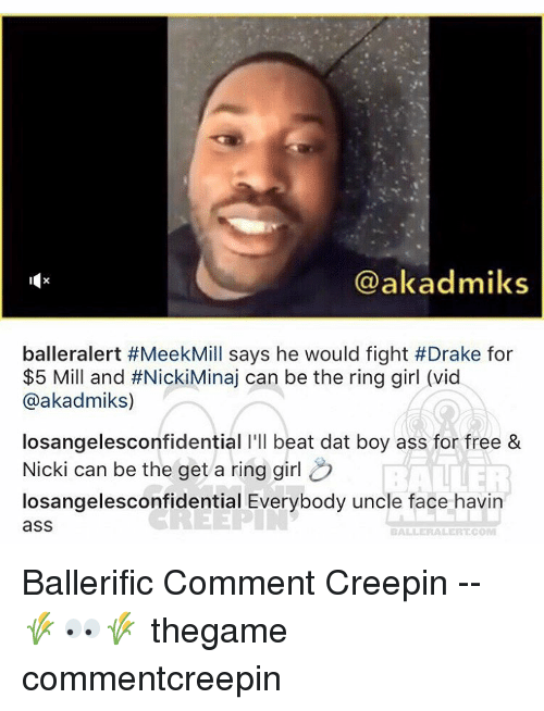 Baller Alert, Memes, and The Ring: akadmilks  balleralert #MeekMill says he would fight #Drake for  $5 Mill and #NickiMinaj can be the ring girl (vid  @akadmiks)  losangelesconfidential l'll beat dat boy ass for free &  Nicki can be the get a ring girl  losangelesconfidential Everybody uncle face havin  CREEP asS  BALLER ALERT Ballerific Comment Creepin -- 🌾👀🌾 thegame commentcreepin