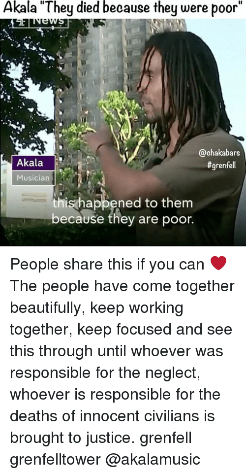 """Memes, Justice, and Akala: Akala """"They died because they were poor""""  @chaka bars  Akala  grenfell  Musician  his happened to them  because they are poor. People share this if you can ❤️ The people have come together beautifully, keep working together, keep focused and see this through until whoever was responsible for the neglect, whoever is responsible for the deaths of innocent civilians is brought to justice. grenfell grenfelltower @akalamusic"""