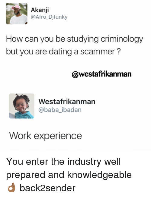 Afros: Akanji  @Afro Djfunky  How can you be studying criminology  but you are dating a scammer?  @westafrikanman  Westafrikanman  @baba ibadan  Work experience You enter the industry well prepared and knowledgeable 👌🏾 back2sender