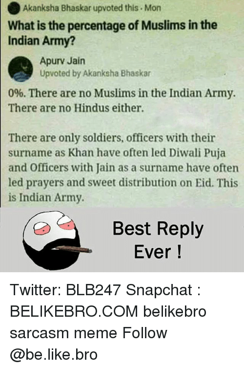 Be Like, Meme, and Memes: Akanksha Bhaskar upvoted this Mon  What is the percentage of Muslims in the  Indian Army?  Apurv Jain  Upvoted by Akanksha Bhaskar  0%. There are no Muslims in the Indian Army.  There are no Hindus either.  There are only soldiers, officers with their  surname as Khan have often led Diwali Puja  and Officers with Jain as a surname have often  led prayers and sweet distribution on Eid. This  is Indian Army  Best Reply  Ever! Twitter: BLB247 Snapchat : BELIKEBRO.COM belikebro sarcasm meme Follow @be.like.bro