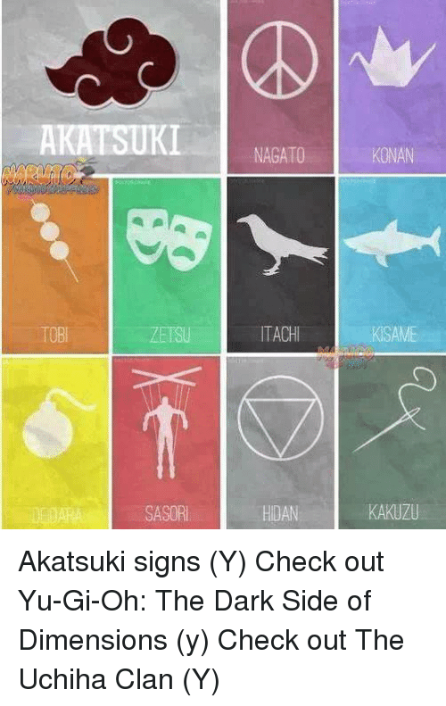 memes: AKATSUKI  a pla a  TOBI  NAGATO  ITACHI  HDAN  KISAME  KAKUZU Akatsuki signs (Y) Check out Yu-Gi-Oh: The Dark Side of Dimensions (y) Check out The Uchiha Clan (Y)
