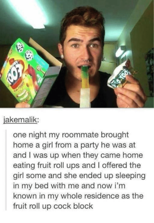 Girls, Party, and Roommate: akemalik  one night my roommate brought  home a girl from a party he was at  and was up when they came home  eating fruit roll ups and I offered the  girl some and she ended up sleeping  in my bed with me and now i'm  known in my whole residence as the  fruit roll up cock block