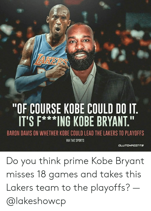 """Baron Davis: AKER  """"OF COURSE KOBE COULD DO IT  IT'S F***ING KOBE BRYANT  BARON DAVIS ON WHETHER KOBE COULD LEAD THE LAKERS TO PLAYOFFS  VIA TMZ SPORTS Do you think prime Kobe Bryant misses 18 games and takes this Lakers team to the playoffs? — @lakeshowcp"""