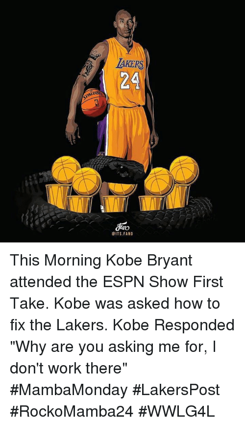 "first take: AKERS  24  GITS FANO This Morning Kobe Bryant attended the ESPN Show First Take. Kobe was asked how to fix the Lakers. Kobe Responded ""Why are you asking me for, I don't work there"" #MambaMonday #LakersPost  #RockoMamba24 #WWLG4L"