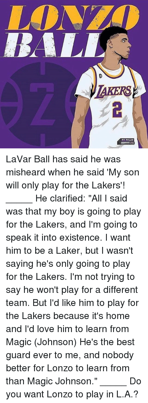 "Magic Johnson, Memes, and That's My Boy: AKERS  BALLER LaVar Ball has said he was misheard when he said 'My son will only play for the Lakers'! _____ He clarified: ""All I said was that my boy is going to play for the Lakers, and I'm going to speak it into existence. I want him to be a Laker, but I wasn't saying he's only going to play for the Lakers. I'm not trying to say he won't play for a different team. But I'd like him to play for the Lakers because it's home and I'd love him to learn from Magic (Johnson) He's the best guard ever to me, and nobody better for Lonzo to learn from than Magic Johnson."" _____ Do you want Lonzo to play in L.A.?"