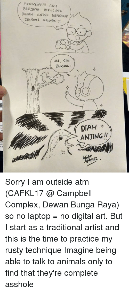 Animals, Complex, and Memes: AKHIRNYA! AKu  BERJAYA MENCIPTA  MESIN UNTuK BERCAKAP  DENGAN HAIWAN!  HAI, CIK  BuRuNG!!  DIAM  ANJING !! Sorry I am outside atm (CAFKL17 @ Campbell Complex, Dewan Bunga Raya) so no laptop = no digital art. But I start as a traditional artist and this is the time to practice my rusty technique  Imagine being able to talk to animals only to find that they're complete asshole