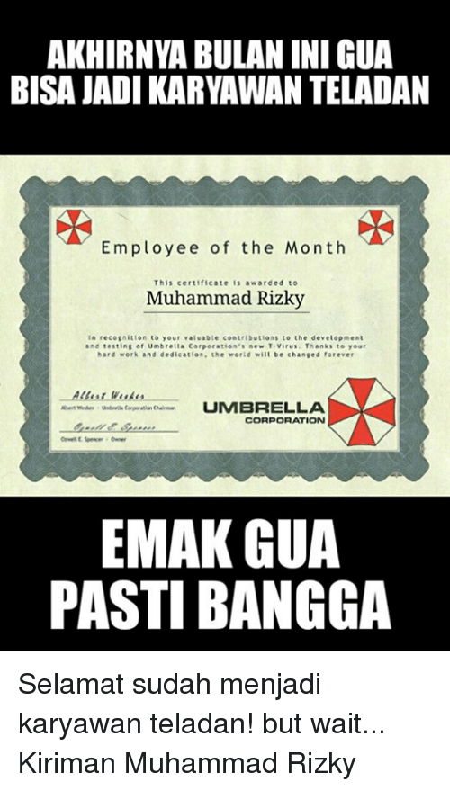 hard work and dedication: AKHIRNYA BULAN INI GUA  BISA JADI KARYAWAN TELADAN  Employee of the Month  This certificate  s awarded to  Muhammad Rizky  n recognition to your valuable contributions to the development  and testing of Umbre  a Corpo  ation's new T virus. Thanks to your  hard work and dedication, the world will be changed forever  UMBRELLA  Albert  CORPORATION  EMAK GUA  PASTIBANGGA Selamat sudah menjadi karyawan teladan! but wait... Kiriman Muhammad Rizky