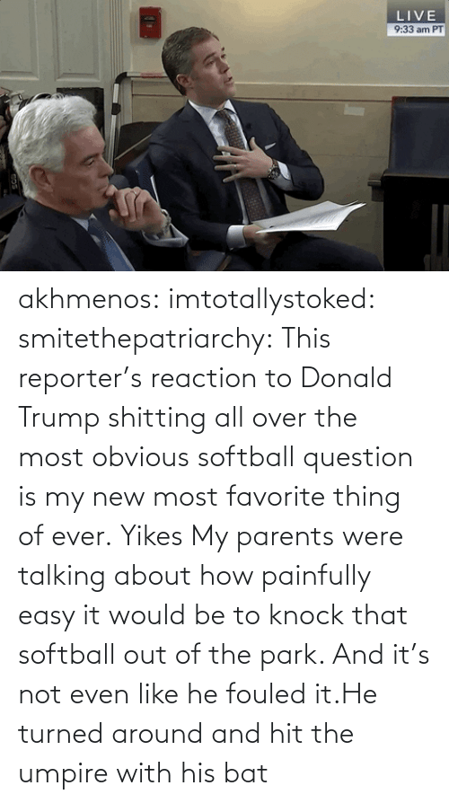 reaction: akhmenos:  imtotallystoked:  smitethepatriarchy:  This reporter's reaction to Donald Trump shitting all over the most obvious softball question is my new most favorite thing of ever.   Yikes  My parents were talking about how painfully easy it would be to knock that softball out of the park. And it's not even like he fouled it.He turned around and hit the umpire with his bat