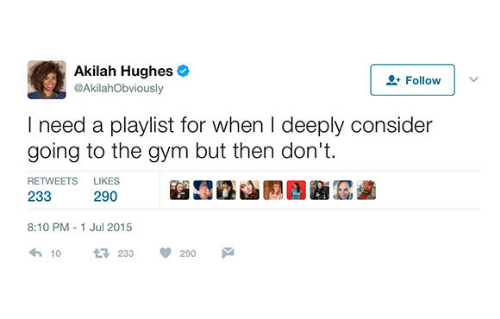 the gym: Akilah Hughes  @AkilahObviously  2 Follow  I need a playlist for when I deeply consider  going to the gym but then don't  RETWEETS  LIKES  233  290  8:10 PM 1 Jul 2015  10  233  290