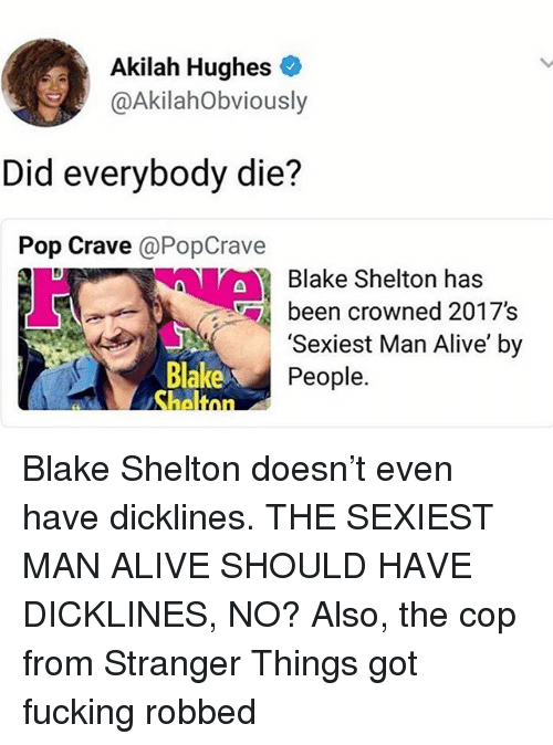 Blake Shelton: Akilah Hughes  @AkilahObviously  Did everybody die?  Pop Crave @PopCrave  aBlake Shelton has  ben crowned 2017s  Blake  'Sexiest Man Alive' by  People. Blake Shelton doesn't even have dicklines. THE SEXIEST MAN ALIVE SHOULD HAVE DICKLINES, NO? Also, the cop from Stranger Things got fucking robbed