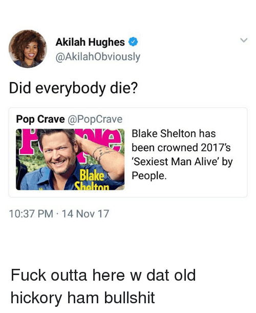 Blake Shelton: Akilah Hughes  @AkilahObviously  Did everybody die?  Pop Crave @PopCrave  Blake Shelton has  been crowned 2017's  Blake  heltnn  'Sexiest Man Alive' by  People.  10:37 PM 14 Nov 17 Fuck outta here w dat old hickory ham bullshit