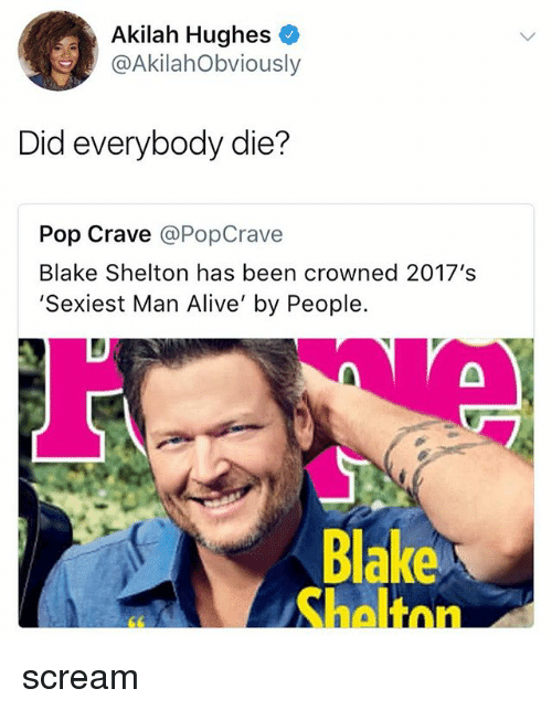 Blake Shelton: Akilah Hughes  @AkilahObviously  Did everybody die?  Pop Crave @PopCrave  Blake Shelton has been crowned 2017's  Sexiest Man Alive' by People.  Blake  Shaltnn scream