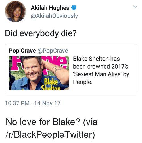 Blake Shelton: Akilah Hughes  @AkilahObviously  Did everybody die?  Pop Crave @PopCrave  Blake Shelton has  been crowned 2017's  'Sexiest Man Alive' by  People  Blake  10:37 PM 14 Nov 17 <p>No love for Blake? (via /r/BlackPeopleTwitter)</p>