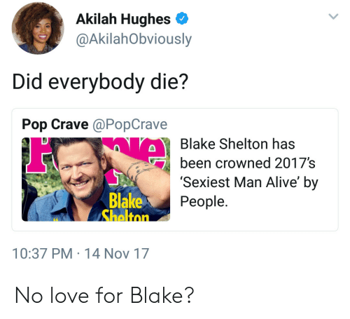 Blake Shelton: Akilah Hughes  @AkilahObviously  Did everybody die?  Pop Crave @PopCrave  Blake Shelton has  been crowned 2017's  'Sexiest Man Alive' by  People  Blake  10:37 PM 14 Nov 17 No love for Blake?
